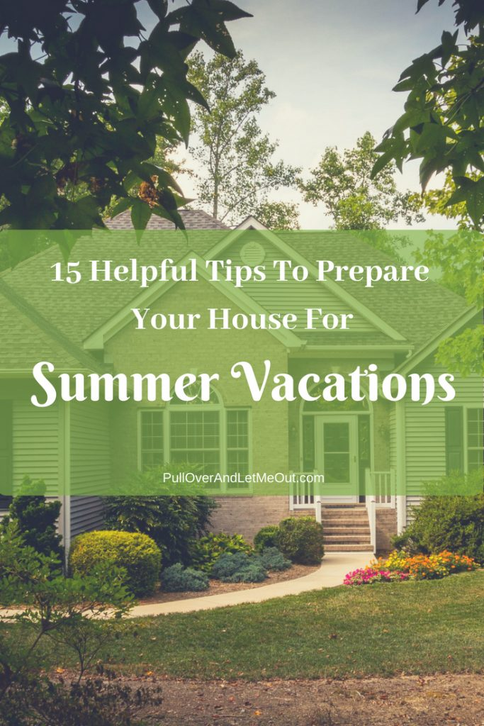 15 Helpful Tips to Prepare Your House For Summer Vacations by PullOverAndLetMeOut.com