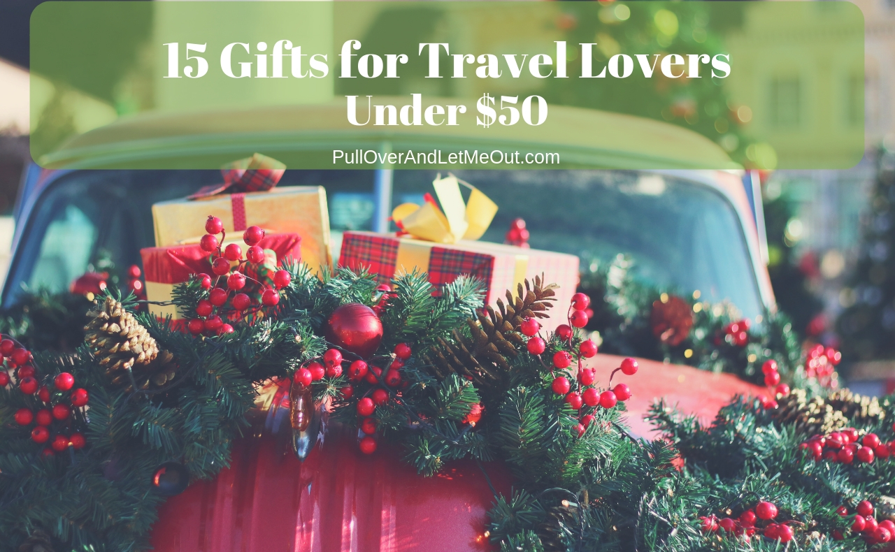 15 Gifts for Travel Lovers under $50 PullOverAndLetMeOut
