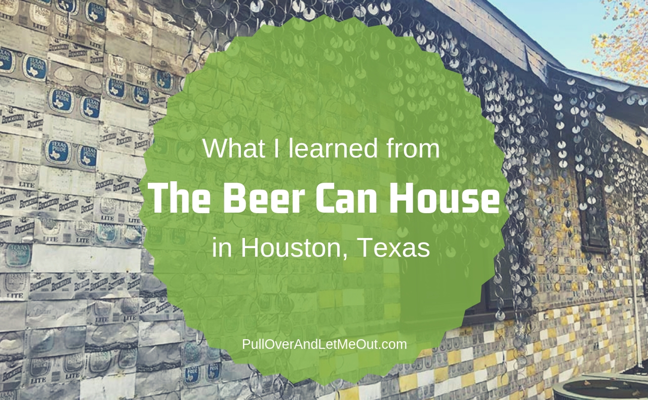 What I learned from the Beer Can House in Houston, TX PullOverAndLetMeOut